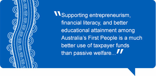 Quote: Supporting entrepreneurism, financial literacy, and better educational attainment among Australia's First People is a much better use of taxpayer funds than passive welfare.