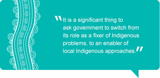Quote: It is a significant thing to ask government to switch its role as a fixer of Indigenous problems, to an enabler of local Indigenous approaches.