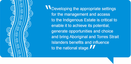 Quote: Developing the appropriate settings for the management and access to the Indigenous Estate is critical to enable it to achieve its potential, generate opportunities and choice and bring Aboriginal and Torres Strait Islanders benefits and influence to the national stage.
