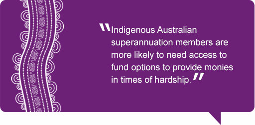 Quote: Indigenous Australian superannuation members are more likely to need access to fund options to provide monies in times of hardship.