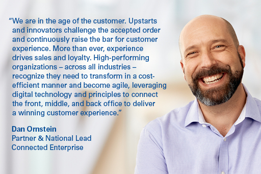 We are in the age of the customer. Upstarts and innovators challenge the accepted order and continuously raise the bar for customer experience. More than ever, experience drives sales and loyalty. High-performing organizations – across all industries – recognize they need to transform in a cost-efficient manner and become agile, leveraging digital technology and principles to connect the front, middle, and back office to deliver a winning customer experience.