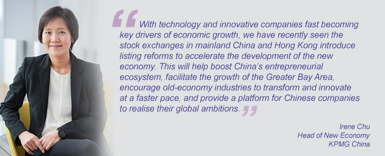 """""""With technology and innovative companies fast becoming key drivers of economic growth, we have recently seen the stock exchanges in mainland China and Hong Kong introduce listing reforms to accelerate the development of the new economy. This will help boost China's entrepreneurial ecosystem, facilitate the growth of the Greater Bay Area, encourage old-economy industries to transform and innovate at a faster pace, and provide a platform for Chinese companies to realise their global ambitions."""" Irene Chu, Head of New Economy, KPMG China"""