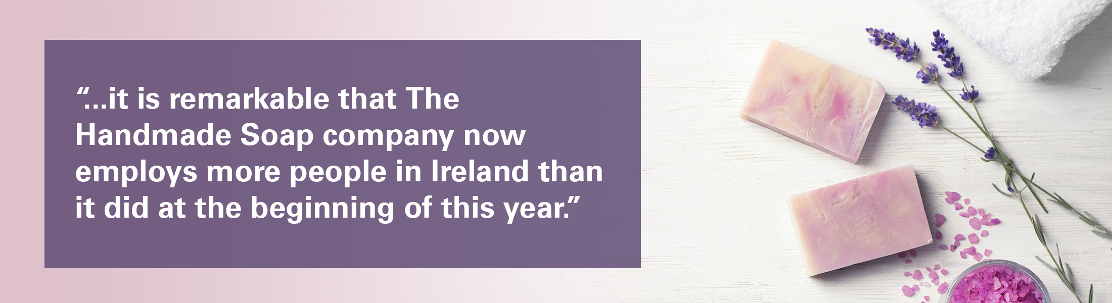 """Handmade soap and lavender overlaid with the text """"SMEs are the backbone of our economy and it is remarkable that The Handmade Soap company now employs more people in Ireland than it did at the beginning of this year."""""""