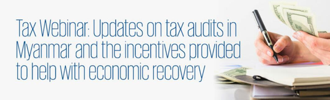 Tax Webinar: Updates on tax audits in Myanmar and the incentives provided to help with economic recovery.