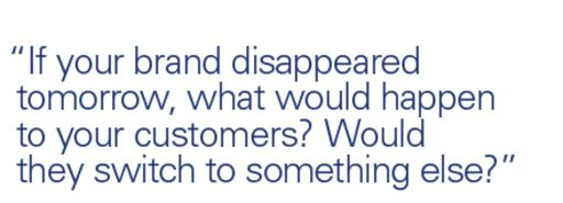 Quote: If your brand disappeared tomorrow, what would happen? Would they switch to something else?