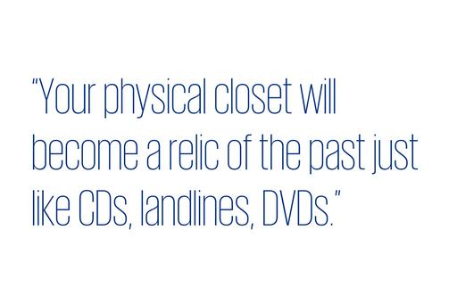 Quote: Your physical closet will become a relic of the past just like CDs, landlines, DVDs