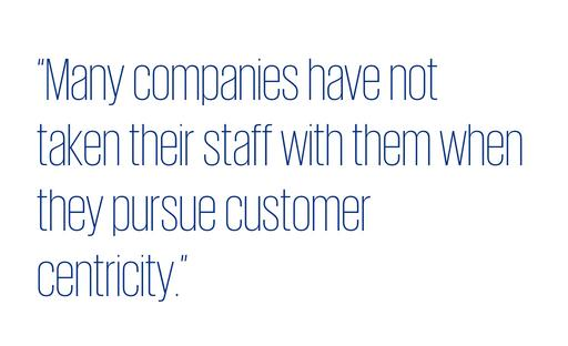 Quote: Many companies have not taken their staff with them as they pursue customer centricity
