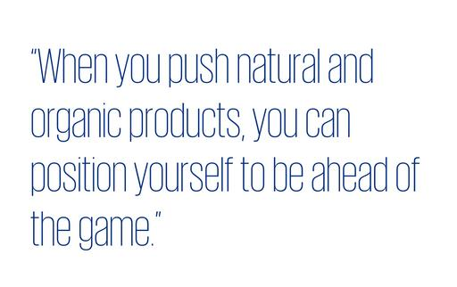 Quote: When you push natural and organic products, you can position yourself to be ahead of the game