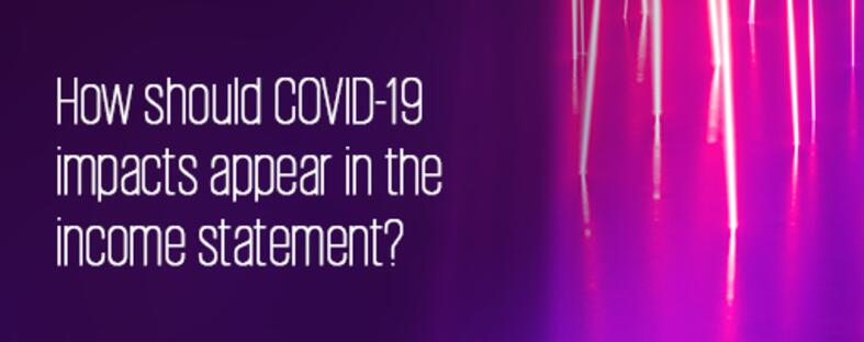 How should COVI-19 impacts appear in the income statement