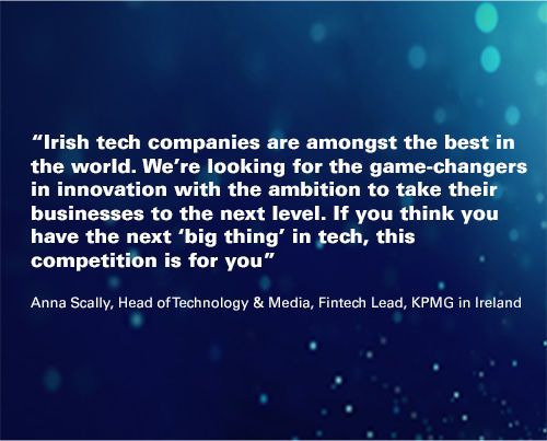 """abstract background with quote overlaid """"Irish tech companies are amongst the best in the world. We're looking for the game-changers in innovation with the ambition to take their businesses to the next level. If you think you have the next 'big thing' in tech, this competition is for you""""   Anna Scally, Head of Technology and Media, Fintech Lead, KPMG in Ireland"""