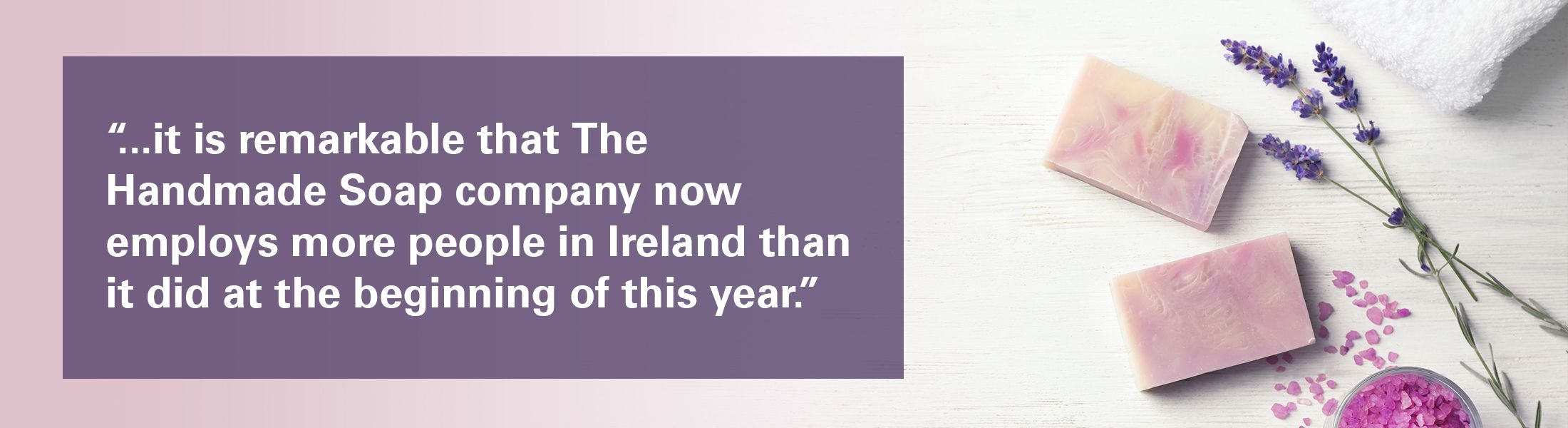 "Handmade soap and lavender overlaid with the text ""SMEs are the backbone of our economy and it is remarkable that The Handmade Soap company now employs more people in Ireland than it did at the beginning of this year."""