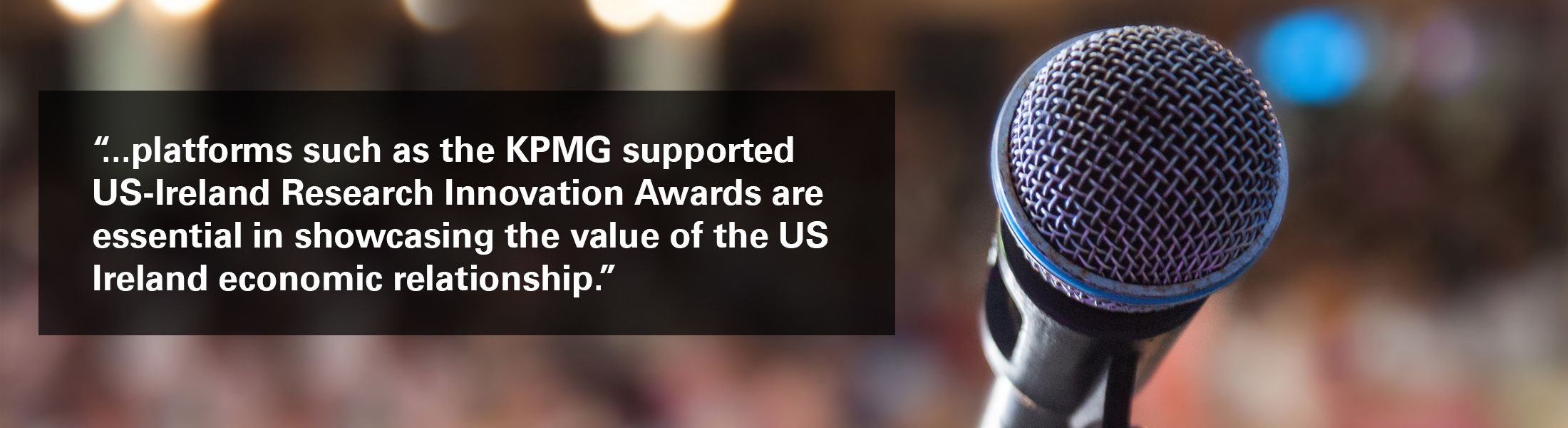 "Image of microphone with ""...platforms such as the KPMG supported US-Ireland Research Innovation Awards are essential in showcasing the value of the US Ireland economic relationship."" overlaid"