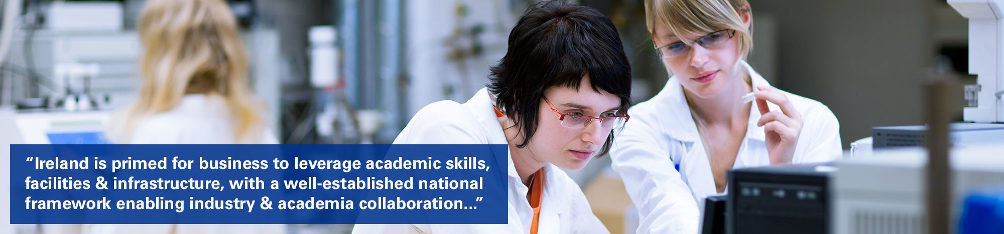 """Two scientists in lab with text overlaid """"Ireland is primed for business to leverage academic skills, facilities and infrastructure, with a well-established national framework enabling industry and academia collaboration, spearheaded by the SFI research centres."""""""