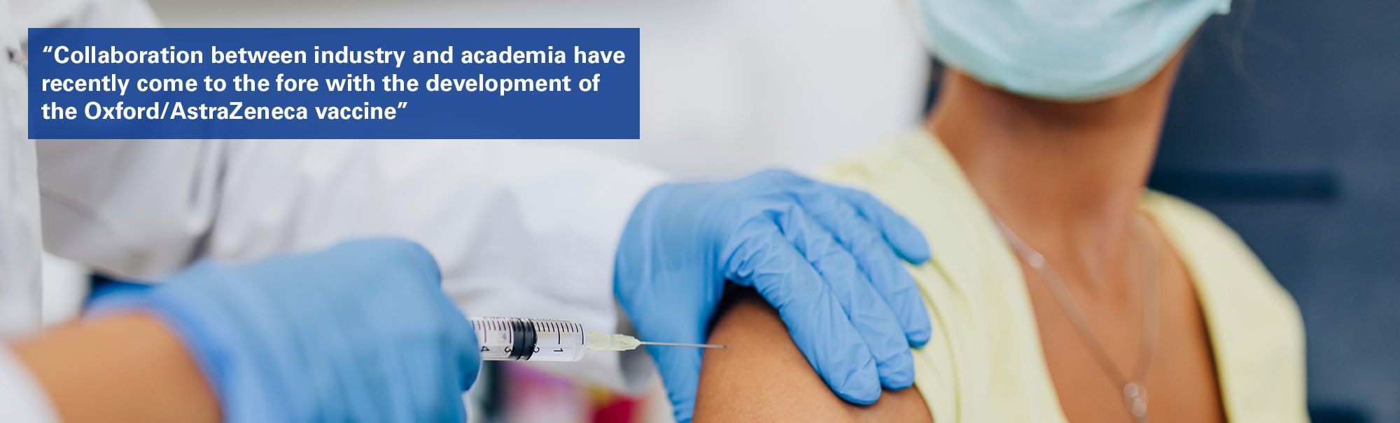 """Woman getting vaccine jab with text overlaid """"Collaboration between industry and academia have recently come to the fore with the development of the Oxford/AstraZeneca vaccine"""""""