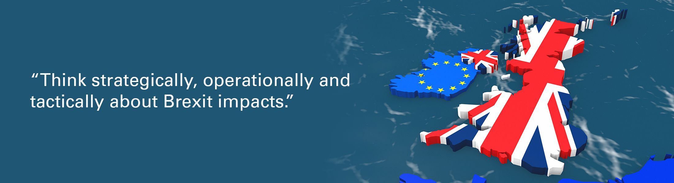 """Map of Ireland and Great Britain overlaid with quote """"Think strategically, operationally and tactically about Brexit impacts"""""""