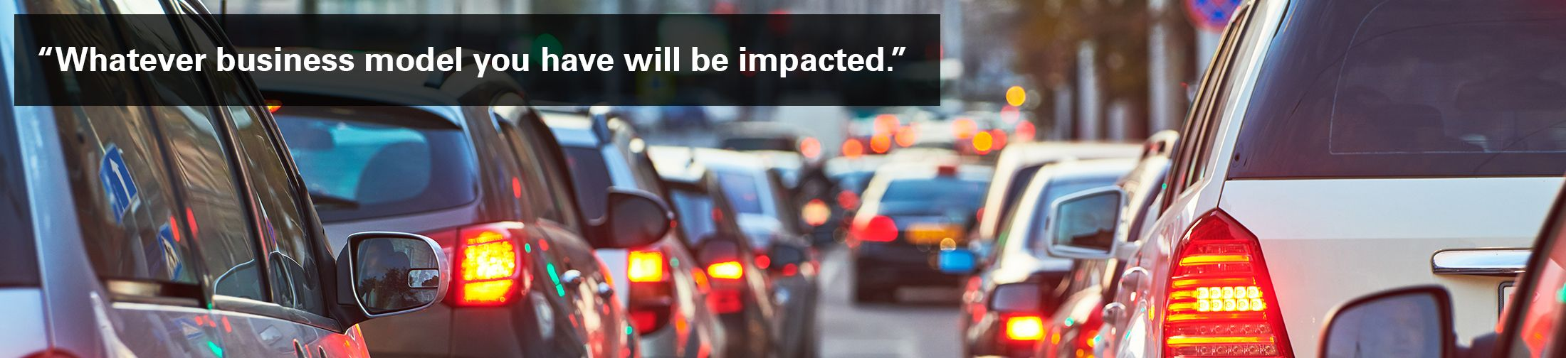 """Long line of traffic with text overlaid: """"Whatever business model you have will be impacted. """""""