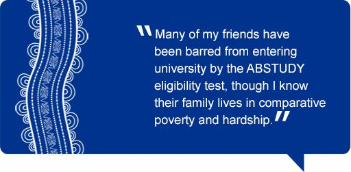 Quote: Many of my friends have been barred from entering university by the ABSTUDY eligibility test, though I know their family lives in comparative poverty and hardship.