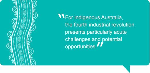 Quote: For indigenous Australia, the fourth industrial revolution presents particularly acute challenges and potential opportunities.