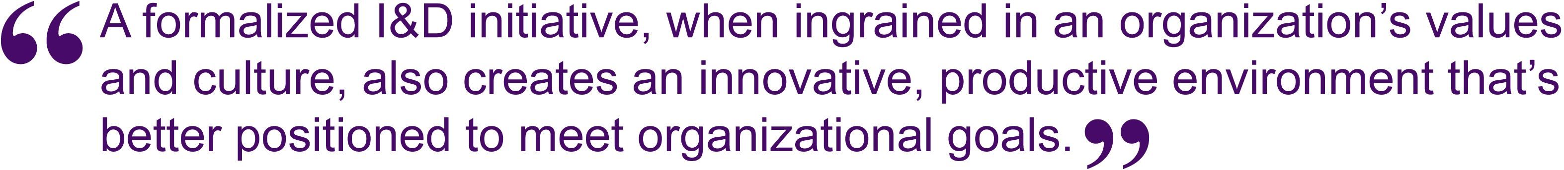 A formalized I&D initiative, when ingrained in an organization's values and culture, also creates an innovative, productive environment that's better positioned to meet organizational goals.