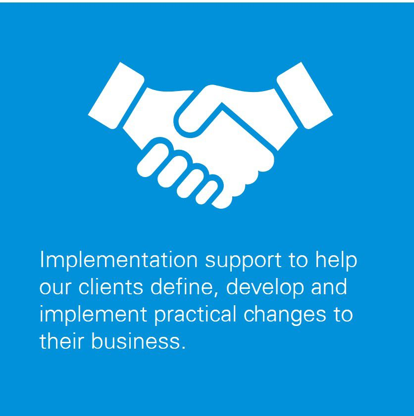 Implementation support to help our clients define, develop and implement practical changes to their business.